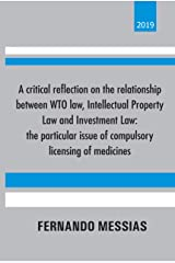 A critical reflection on the relationship between WTO law, Intellectual Property Law and Investment Law: the particular issue of compulsory licensing of medicines Kindle Edition