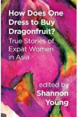 How Does One Dress to Buy Dragonfruit? True Stories of Expat Women in Asia Paperback