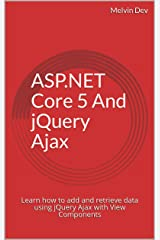 ASP.NET Core 5 And jQuery Ajax: Learn how to add and retrieve data using jQuery Ajax with View Components Kindle Edition