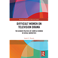 Difficult Women on Television Drama: The Gender Politics Of Complex Women In Serial Narratives (Routledge Advances in…