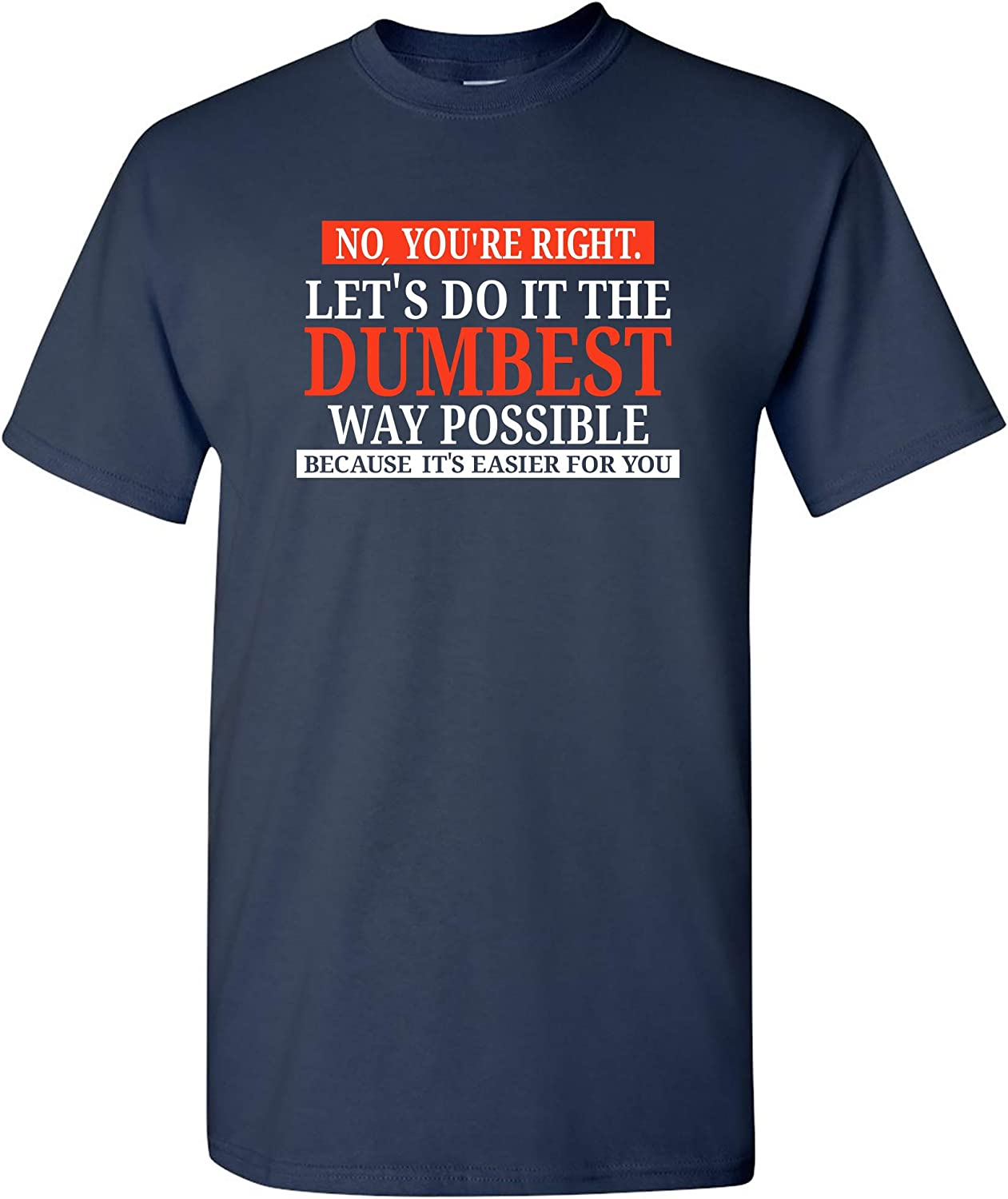 No You're Right Let's Do It The Dumbest Way Possible - Funny Sarcastic Humor Graphic T Shirt