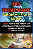 DIY HOMEMADE MEDICAL FACE MASK .: 2020 Guide On How To Make Your Medical Face Mask To Protect You Against Infectious…