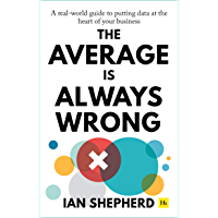The Average is Always Wrong: A real-world guide to putting data at the heart of your business (English Edition)