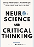 Neuroscience and Critical Thinking: Understand the Hidden Pathways of Your Thought Patterns- Improve Your Memory, Make Rational Decisions, Tune Down Emotional ... Expectations (The Critical Thinker Book 3)