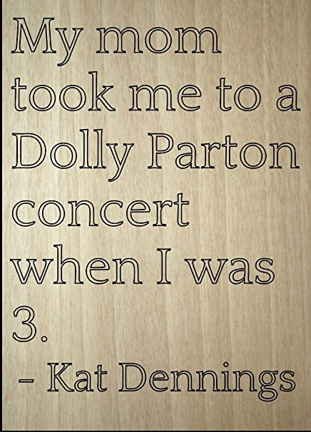 Amazoncom My Mom Took Me To A Dolly Parton Concert Quote By
