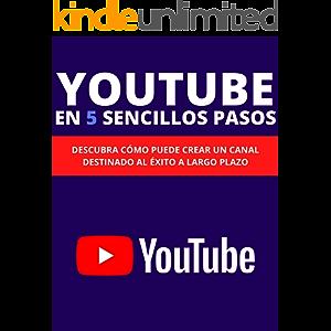 YOUTUBE EN 5 SENCILLOS PASOS: DESCUBRA CÓMO PUEDE CREAR UN CANAL DESTINADO AL ÉXITO A LARGO PLAZO. (Spanish Edition)