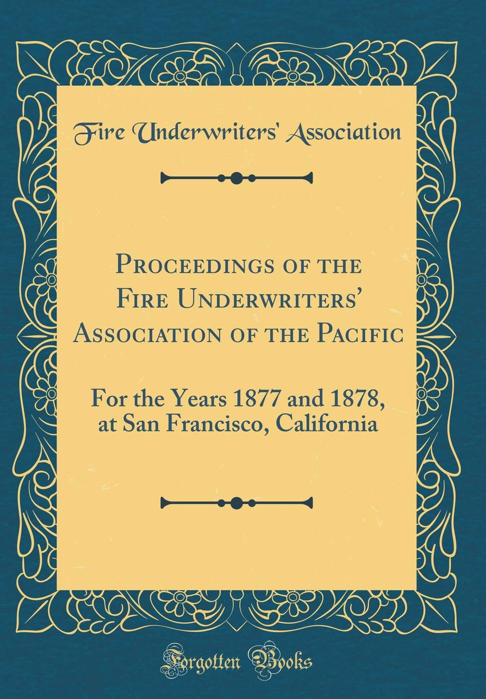 Download Proceedings of the Fire Underwriters' Association of the Pacific: For the Years 1877 and 1878, at San Francisco, California (Classic Reprint) PDF