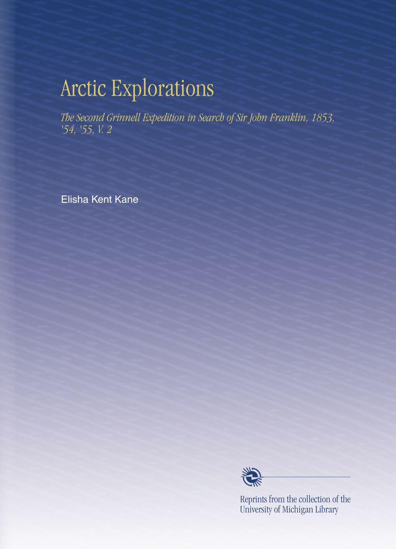 Read Online Arctic Explorations: The Second Grinnell Expedition in Search of Sir John Franklin, 1853, '54, '55, V. 2 ebook