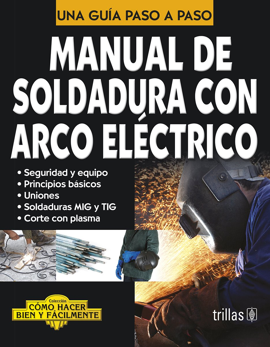 Manual de soldadura con arco electrico/Manual of Electric Arc Welding: Una Guia Paso a Paso/a Step by Step Guide Como hacer bien y facilmente/How to Do It ...