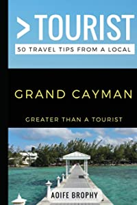 Greater Than a Tourist- Grand Cayman: 50 Travel Tips from a Local