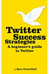 Twitter Success Strategies: A Beginner's Guide To Twitter (Updated March 2019) (Social Media Success Strategies Book 2) Kindle Edition