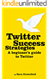 Twitter Success Strategies: A Beginner's Guide To Twitter (Updated March 2019) (Social Media Success Strategies Book 2)
