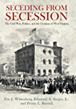 Seceding from Secession: The Civil War, Politics, and the Creation of West Virginia