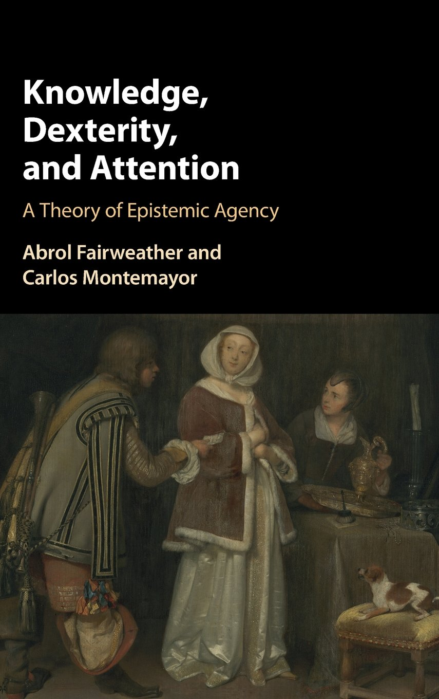 Knowledge, Dexterity, and Attention: A Theory of Epistemic Agency:  Fairweather, Abrol, Montemayor, Carlos: 9781107089822: Amazon.com: Books