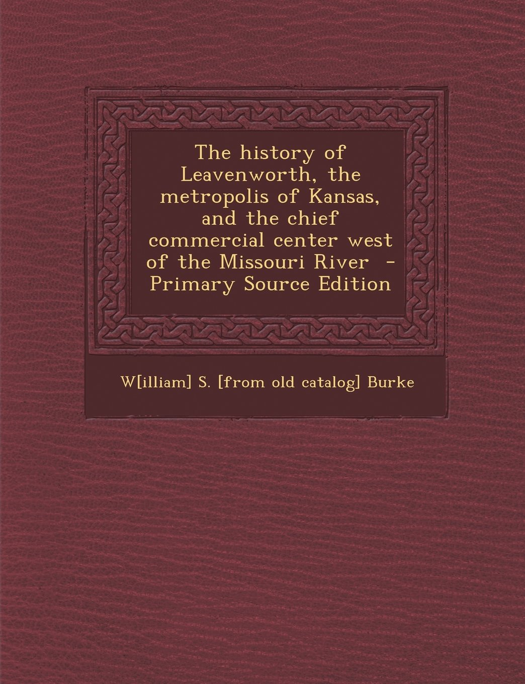 Download The History of Leavenworth, the Metropolis of Kansas, and the Chief Commercial Center West of the Missouri River - Primary Source Edition PDF