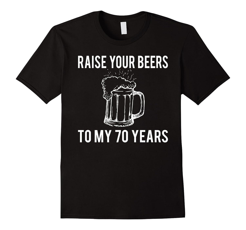 Raise Your Beers To My 70 Years T-Shirt - Birthday Gift-Art