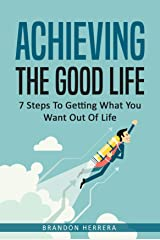 Achieving The Good Life: 7 Steps To Getting What You Want Out Of Life Kindle Edition