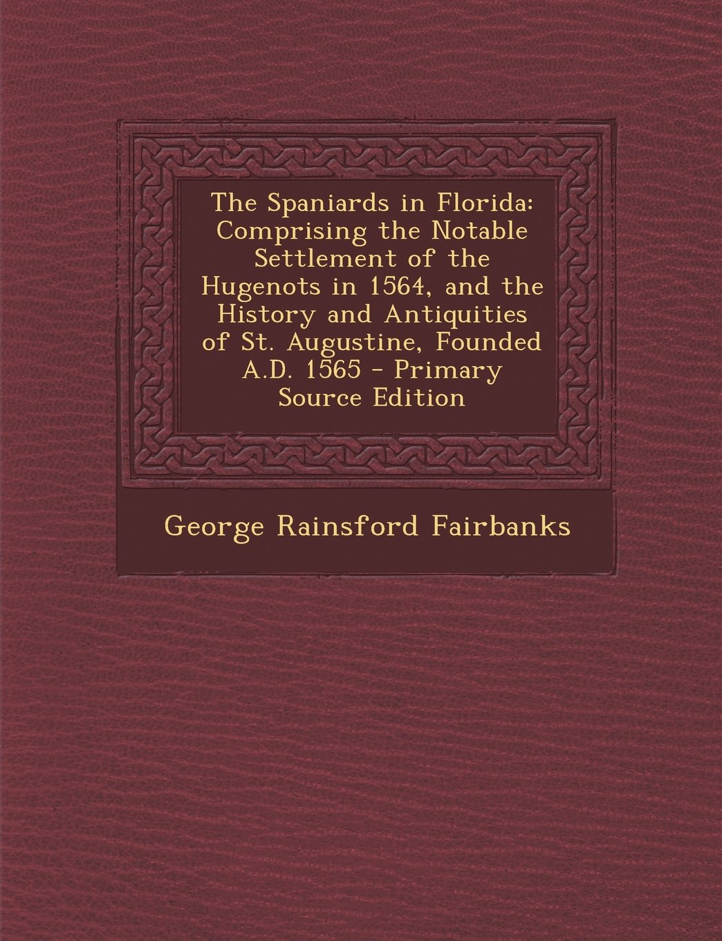 The Spaniards in Florida: Comprising the Notable Settlement of the Hugenots in 1564, and the History and Antiquities of St. Augustine, Founded A.D. 1565 pdf epub