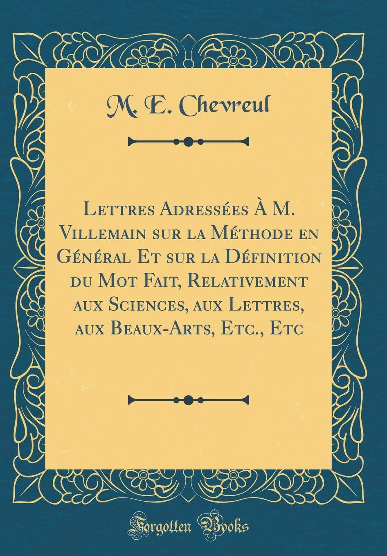 Lettres Adressées À M. Villemain sur la Méthode en Général Et sur la Définition du Mot Fait, Relativement aux Sciences, aux Lettres, aux Beaux-Arts, Etc., ...