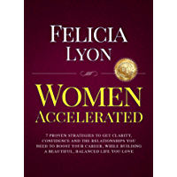 Women Accelerated: 7 Proven Strategies to Get Clarity, Confidence and The Relationships You Need to Boost Your Career, While Building a Beautiful, Balanced Life You Love