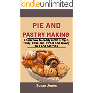 Pie and Pastry Making: Learn How To easily Make Simple, Tasty, Delicious, Sweet and savory Pies and pastries