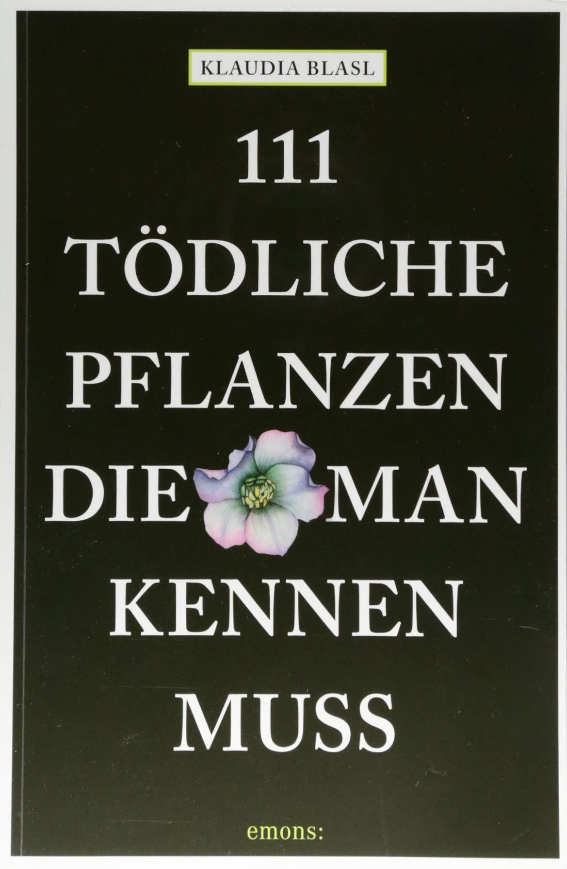 111 tödliche Pflanzen, die man kennen muss: Ratgeber Taschenbuch – 23. August 2018 Klaudia Blasl 111 tödliche Pflanzen Emons Verlag 3740804416