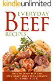 Everyday Beef Recipes: Ways to Enjoy Beef and Stew Roast Stock from Scratch