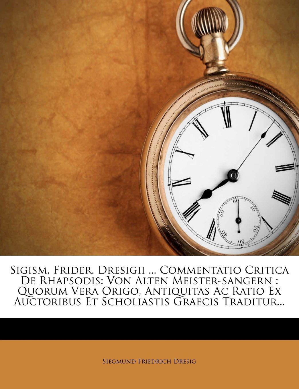 Read Online Sigism. Frider. Dresigii ... Commentatio Critica De Rhapsodis: Von Alten Meister-sangern : Quorum Vera Origo, Antiquitas Ac Ratio Ex Auctoribus Et Scholiastis Graecis Traditur... (Latin Edition) pdf epub