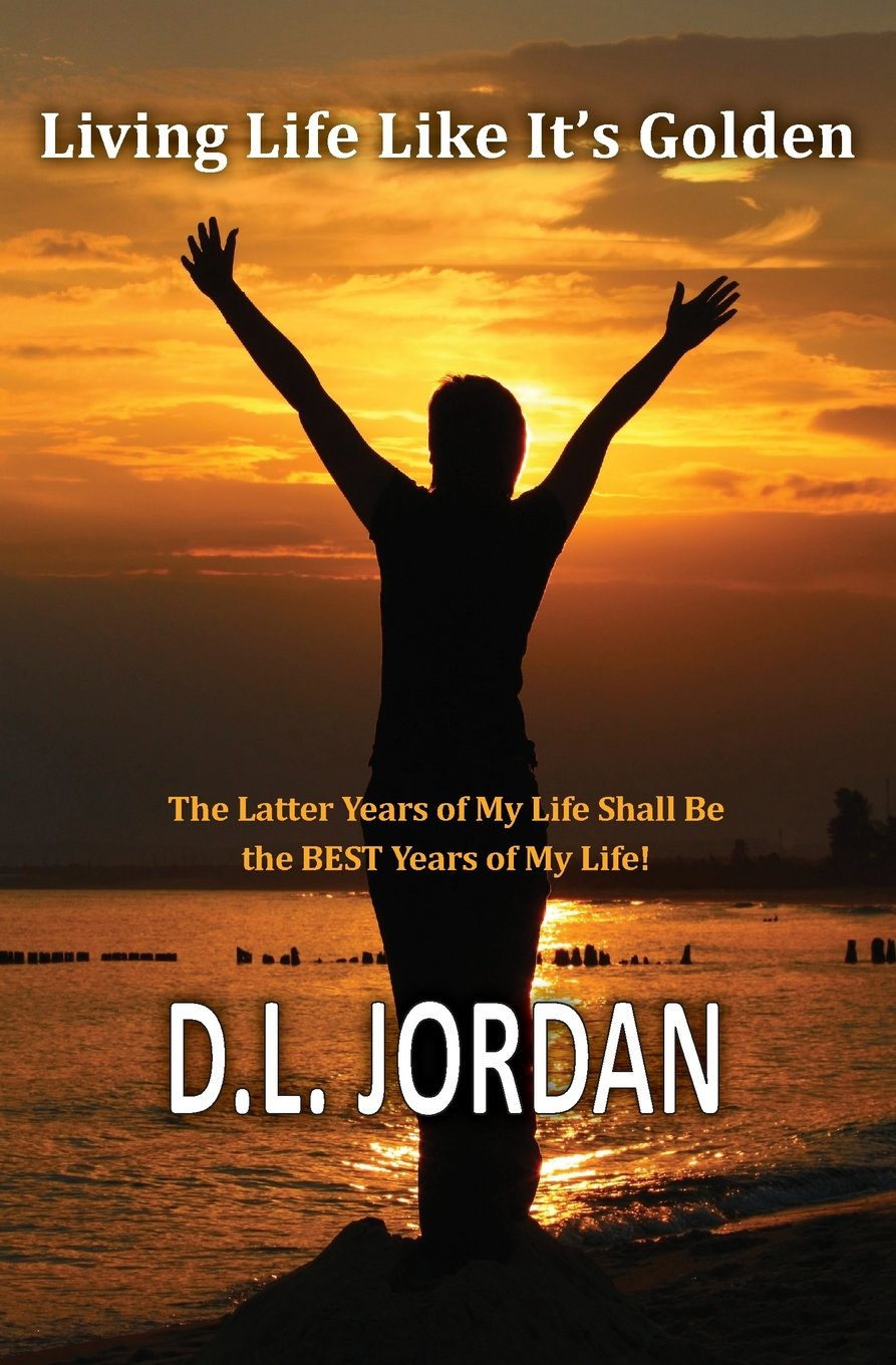 Read Online Living Life Like It's Golden: The Latter Years of My Life Shall Be the BEST Years of My Life! PDF