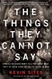 The Things They Cannot Say (Stories Soldiers Won't Tell You About What They've Seen, Done or Failed to Do in War)