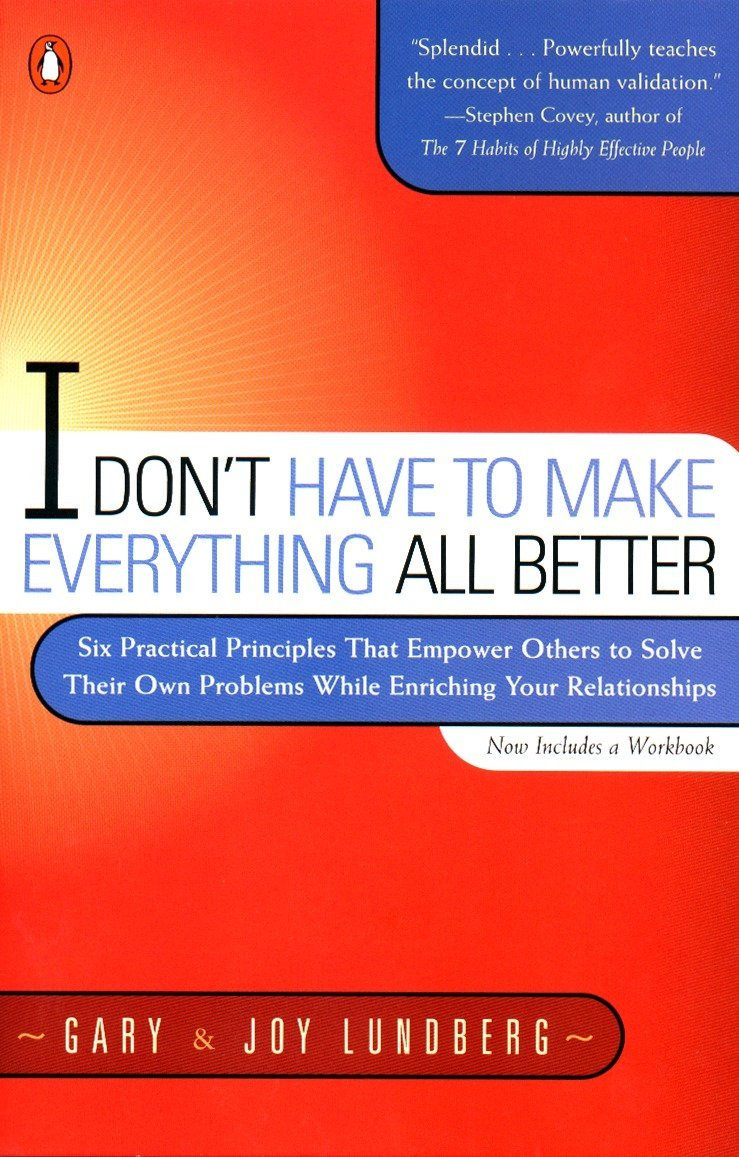 I Don't Have to Make Everything All Better: Six Practical Principles that Empower Others to Solve Their Own Problems…