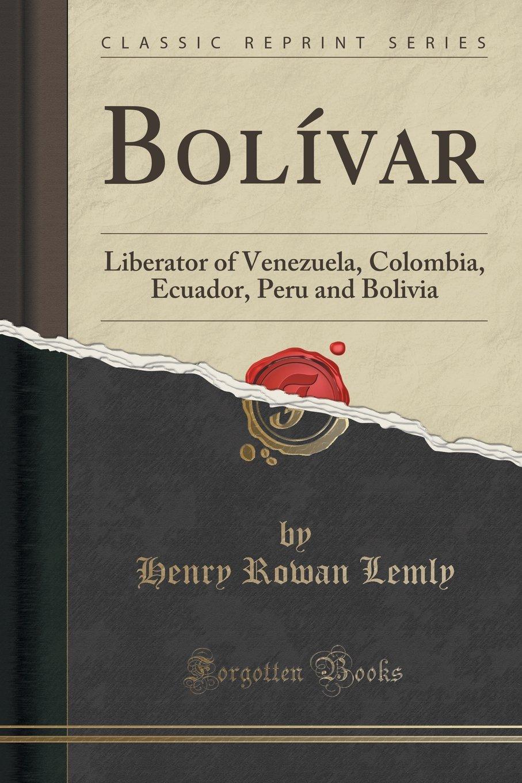Bolívar: Liberator of Venezuela, Colombia, Ecuador, Peru and Bolivia (Classic Reprint)