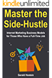 Master the Side-Hustle: Internet Marketing Business Models for Those Who Have a Full-Time Job (English Edition)