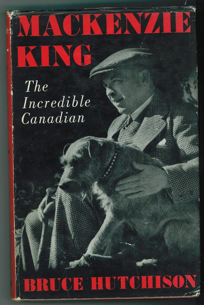 The Incredible Canadian A Candid Portrait of Mackenzie King
