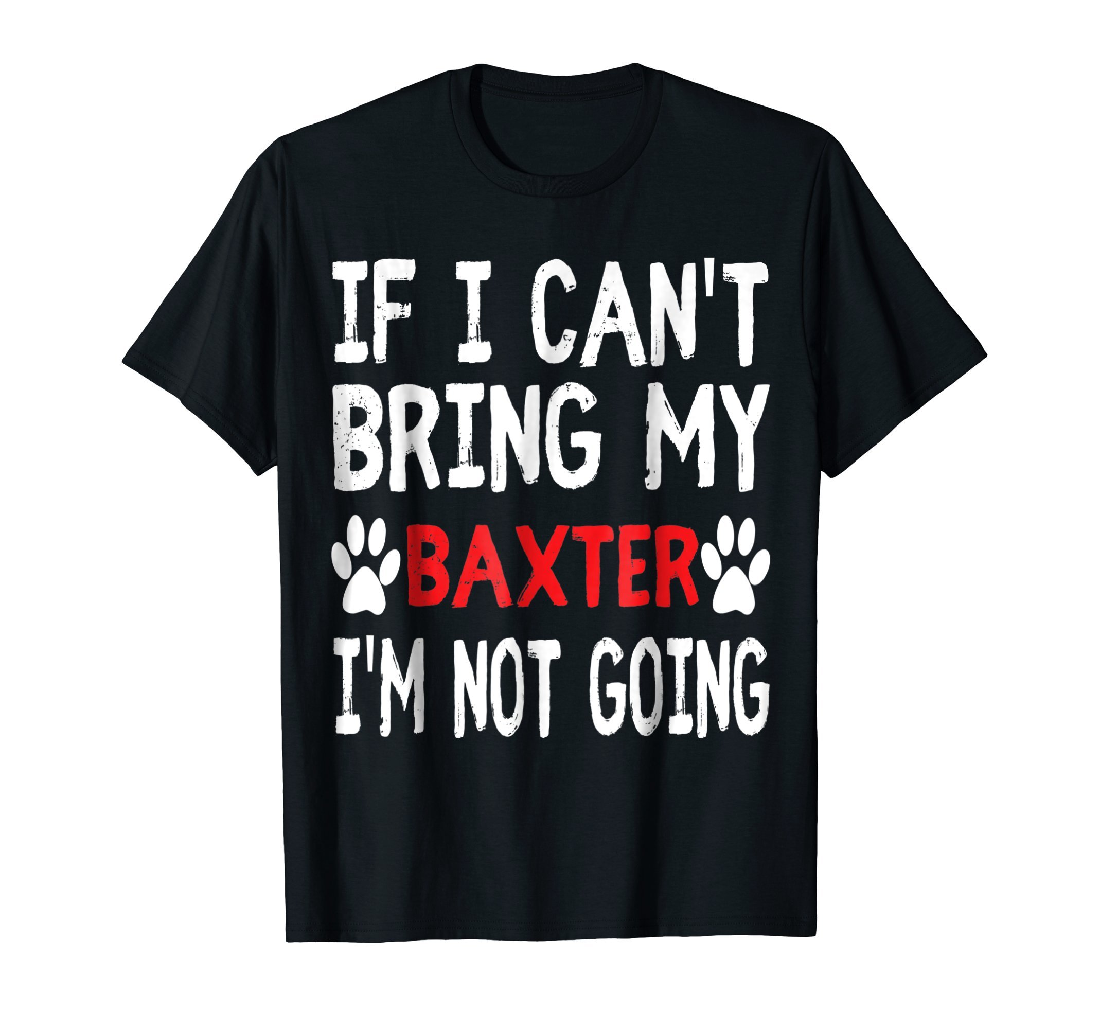 If I Can't Bring My Dog BAXTER I'm Not Going Cute Paw TShirt