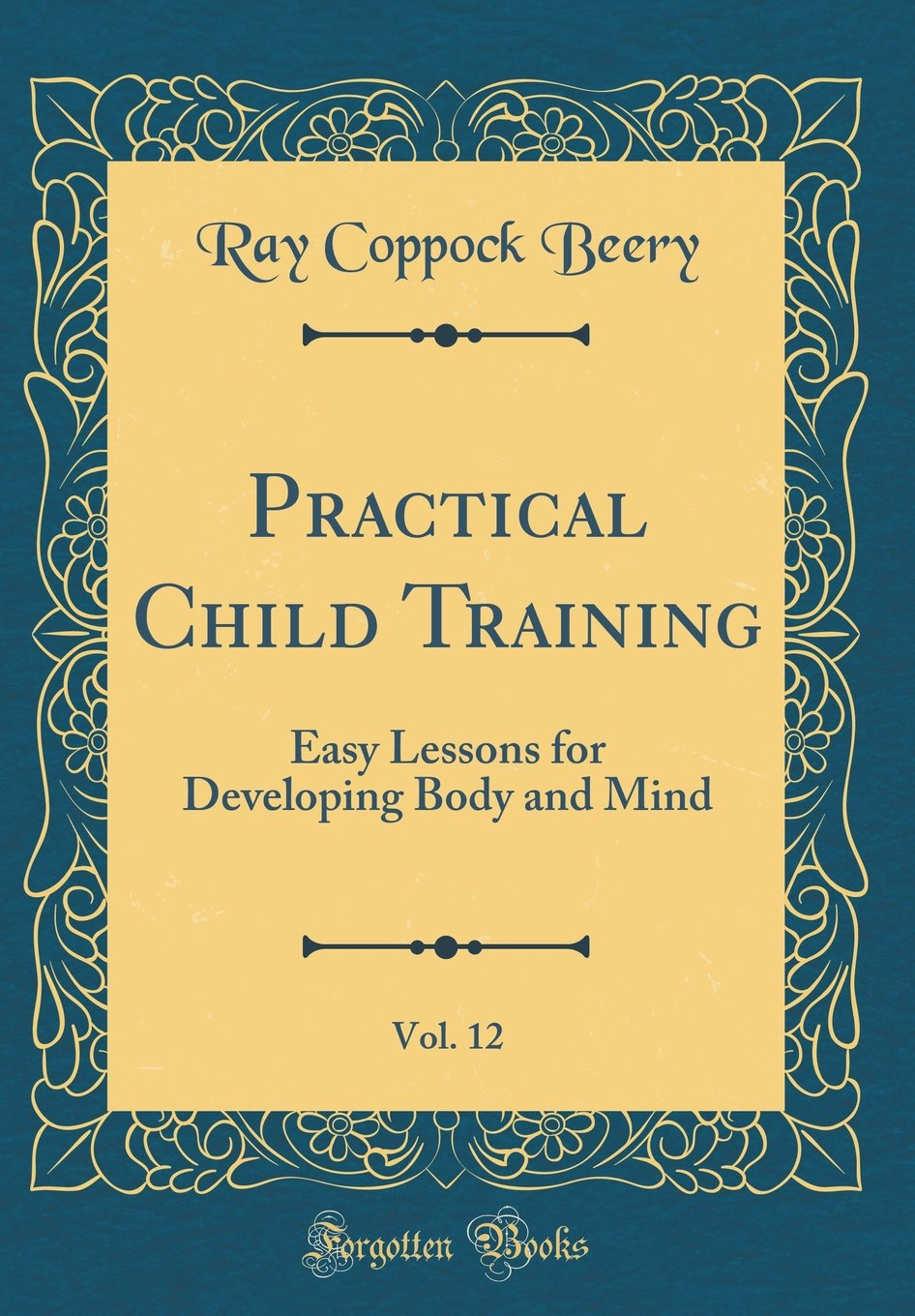 Read Online Practical Child Training, Vol. 12: Easy Lessons for Developing Body and Mind (Classic Reprint) pdf