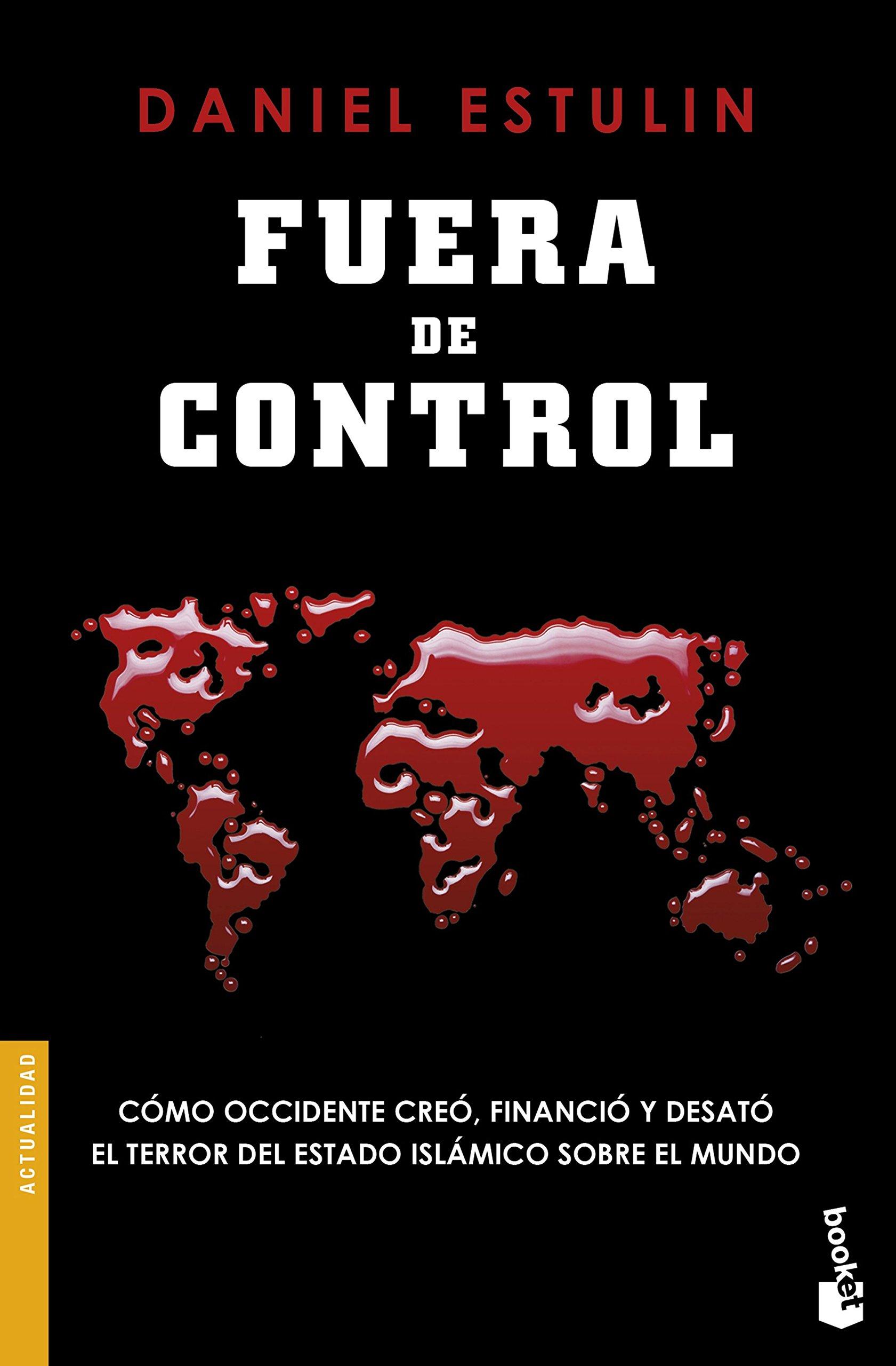 Fuera de control: Cómo Occidente creó, financió y desató el terror del Estado Islámico sobre el mundo Divulgación: Amazon.es: Estulin, Daniel, Robledillo, Eva: Libros