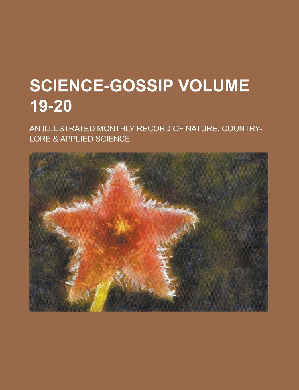 Science-gossip; An illustrated monthly record of nature, country-lore & applied science Volume 19-20 PDF