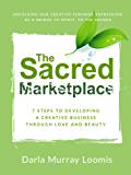 The Sacred Marketplace: 7 Steps to Developing a Creative Business Through Love and Beauty