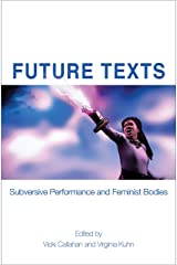 Future Texts: Subversive Performance and Feminist Bodies (Electracy and Transmedia Studies) Kindle Edition
