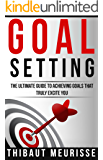 Goal Setting: The Ultimate Guide To Achieving Goals That Truly Excite You (Free Workbook Included)