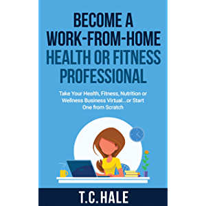 Become A Work-From-Home Health Or Fitness Professional: Take Your Health, Fitness, Nutrition Or Wellness Business…
