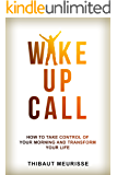 Wake Up Call: How To Take Control of Your Morning And Transform Your Life