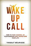 Wake Up Call: How To Take Control of Your Morning And Transform Your Life (Include a Free Workbook)