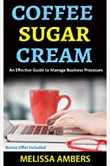Coffee Sugar Cream: An Effective Guide To Manage Business Processess Kindle Edition