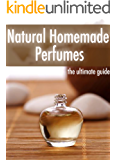 Natural Homemade Perfume :The Ultimate Guide - Over 30 Fragrance Recipes
