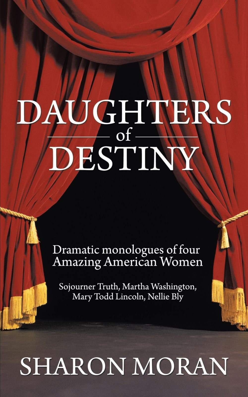 Daughters Of Destiny: Dramatic monologues of four Amazing American Women