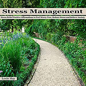 Stress Management: Stress Relief Positive Affirmations to Feel Worry Free, Reduce Stress and Relieve Anxiety Audiobook