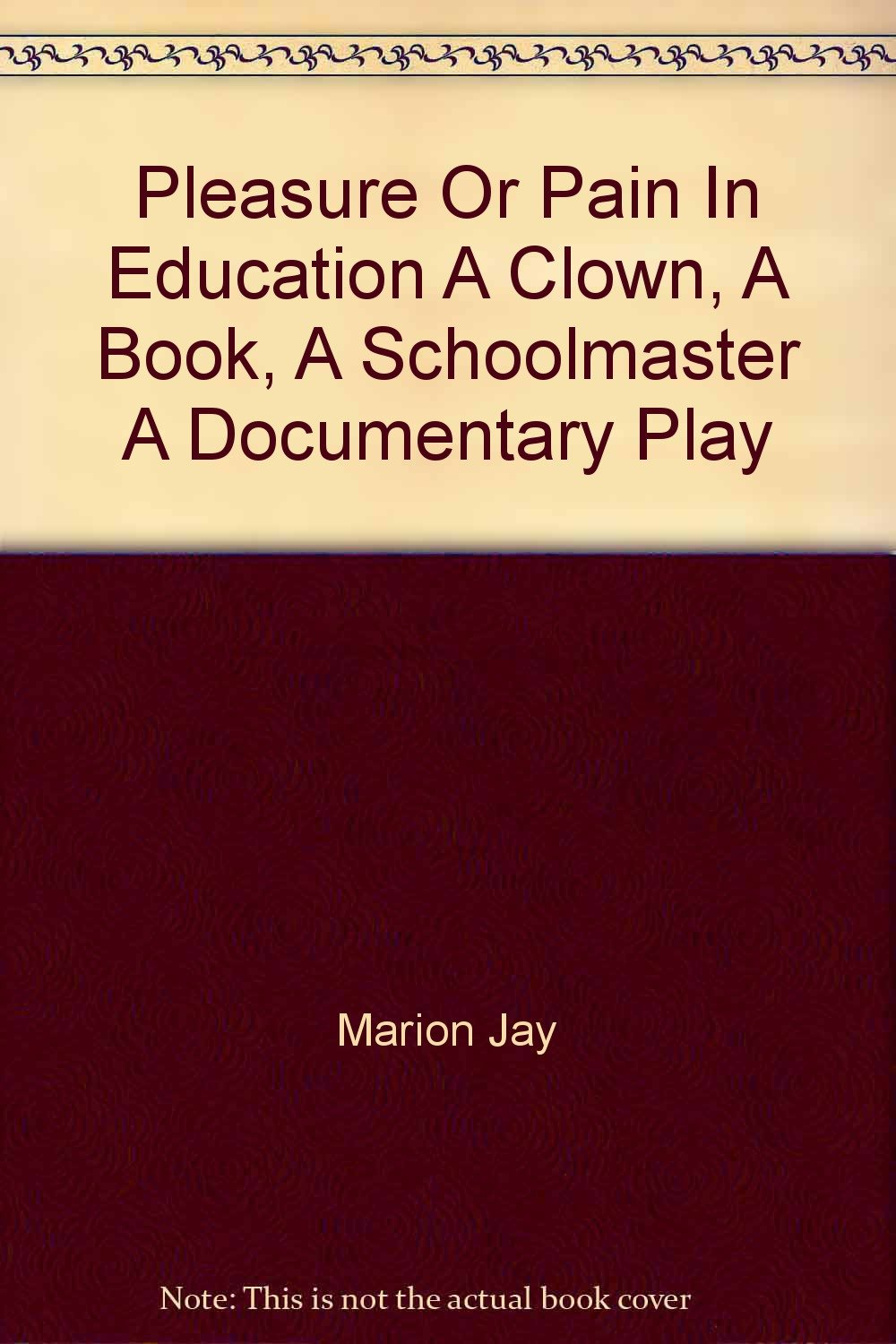 Pleasure or pain in education: A clown, a book, a schoolmaster ; a  documentary play Hardcover – 1958