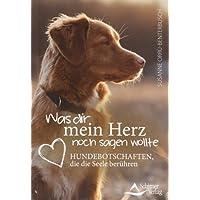 Was dir mein Herz noch sagen wollte: Hundebotschaften, die die Seele berühren